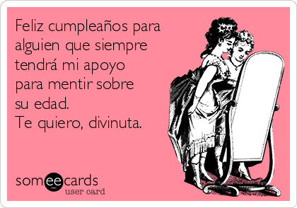 Feliz cumpleaños para alguien que siempre tendrá mi apoyo para mentir sobre su edad.  Te quiero, divinuta.