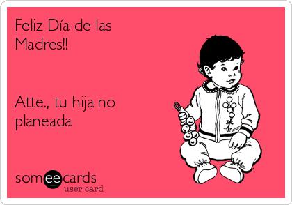 Feliz Día de las Madres!!   Atte., tu hija no planeada