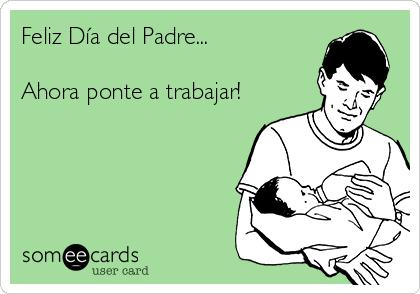 Feliz Día del Padre...  Ahora ponte a trabajar!