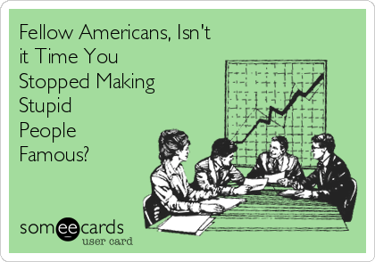 Fellow Americans, Isn't it Time You Stopped Making Stupid  People Famous?