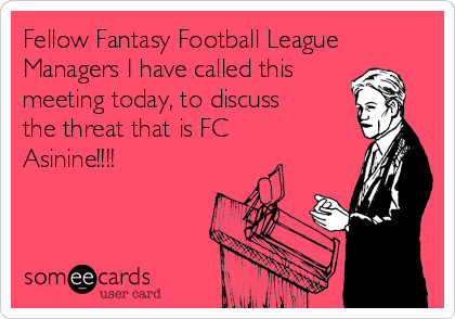 Fellow Fantasy Football League Managers I have called this meeting today, to discuss the threat that is FC Asinine!!!!