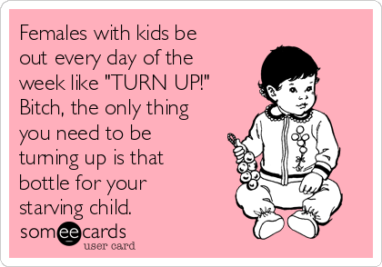 "Females with kids be out every day of the week like ""TURN UP!""  Bitch, the only thing you need to be turning up is that bottle for your starving child."