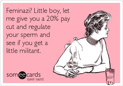 Feminazi? Little boy, let me give you a 20% pay cut and regulate your sperm and see if you get a little militant.