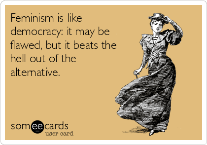 Feminism is like democracy: it may be flawed, but it beats the hell out of the alternative.