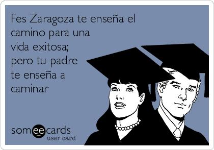 Fes Zaragoza te enseña el camino para una vida exitosa; pero tu padre te enseña a caminar