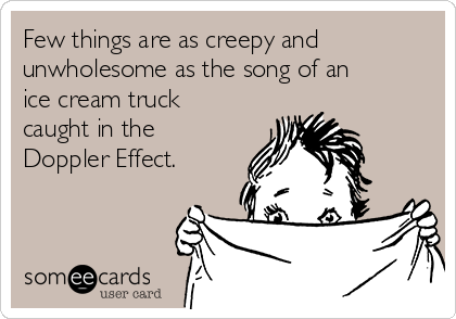 Few things are as creepy and unwholesome as the song of an ice cream truck caught in the Doppler Effect.
