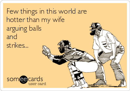 Few things in this world are hotter than my wife arguing balls and strikes...
