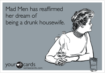 Mad Men has reaffirmedher dream ofbeing a drunk housewife.