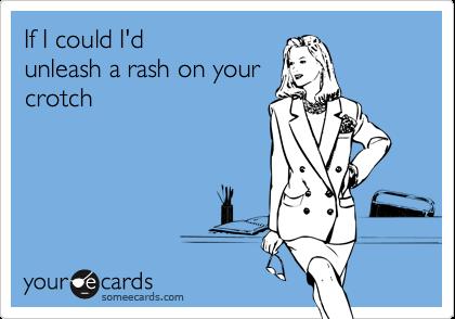 If I could I'dunleash a rash on yourcrotch