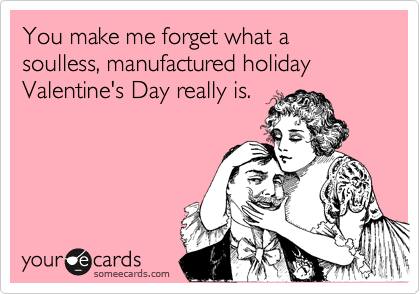 You make me forget what a soulless, manufactured holiday Valentine's Day really is.