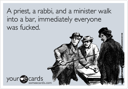 A priest, a rabbi, and a minister walk into a bar, immediately everyone was fucked.