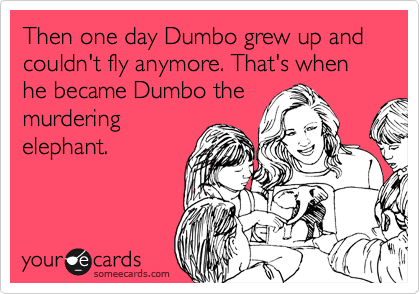 Then one day Dumbo grew up and couldn't fly anymore. That's when he became Dumbo the