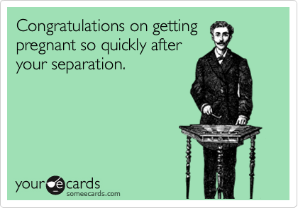 Congratulations on getting pregnant so quickly after your separation.