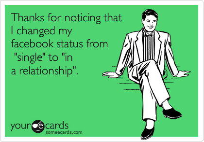 """Thanks for noticing that I changed myfacebook status from """"single"""" to """"ina relationship""""."""