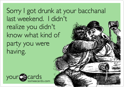 Sorry I got drunk at your bacchanal last weekend.  I didn'trealize you didn'tknow what kind ofparty you werehaving.