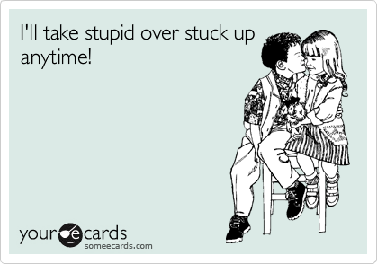 I'll take stupid over stuck up anytime!
