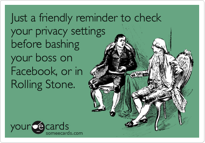 Just a friendly reminder to check your privacy settings before bashing your boss on Facebook, or in Rolling Stone.