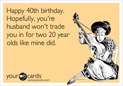 Happy 40th birthday. Hopefully, you're husband won't trade you in for two 20 year olds like mine did.