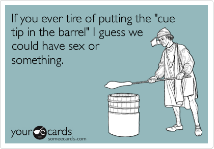 """If you ever tire of putting the """"cue tip in the barrel"""" I guess wecould have sex orsomething."""