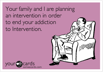 Your family and I are planning an intervention in order to end your addiction to Intervention.