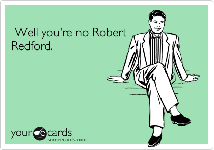 Well you're no RobertRedford.