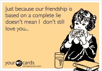 Just because our friendship isbased on a complete liedoesn't mean I  don't stilllove you...