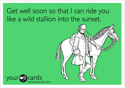 Get well soon so that I can ride you like a wild stallion into the sunset.