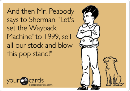"""And then Mr. Peabodysays to Sherman, """"Let'sset the WaybackMachine"""" to 1999, sellall our stock and blowthis pop stand!"""""""