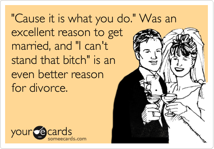 """Cause it is what you do."" Was an excellent reason to get married, and ""I can't stand that bitch"" is an even better reason for divorce."