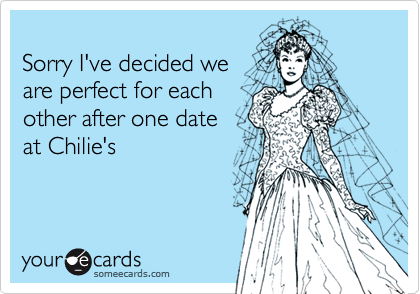 Sorry I've decided we are perfect for eachother after one date at Chilie's