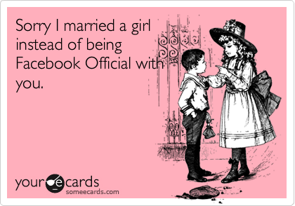 Sorry I married a girlinstead of beingFacebook Official withyou.
