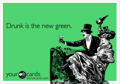 Drunk is the new green.