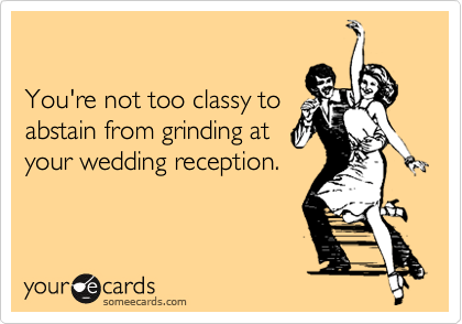 You're not too classy toabstain from grinding atyour wedding reception.