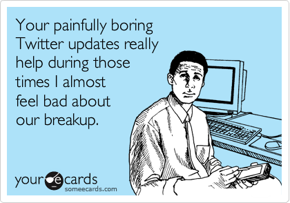 Your painfully boring Twitter updates reallyhelp during thosetimes I almost feel bad aboutour breakup.