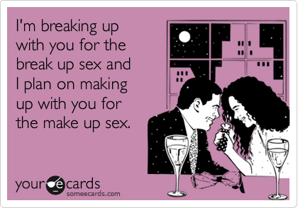 I'm breaking upwith you for thebreak up sex andI plan on makingup with you forthe make up sex.