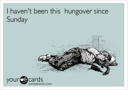 I haven't been this  hungover since Sunday