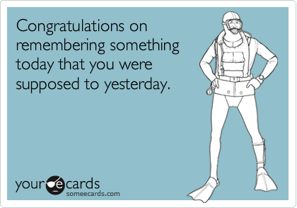 Congratulations onremembering somethingtoday that you weresupposed to yesterday.