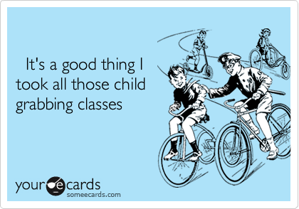 It's a good thing Itook all those childgrabbing classes