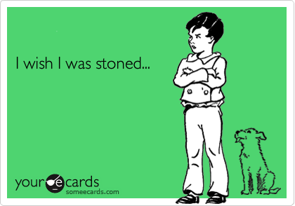 I wish I was stoned...
