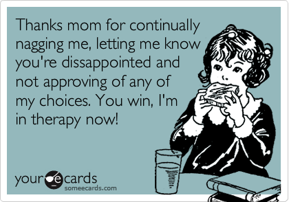Thanks mom for continually nagging me, letting me know you're dissappointed and not approving of any of my choices. You win, I'm in therapy now!