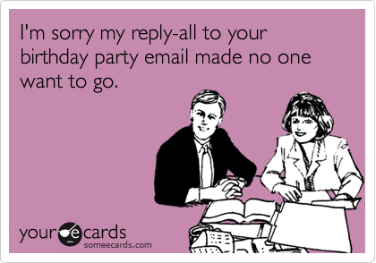 I'm sorry my reply-all to your birthday party email made no one want to go.