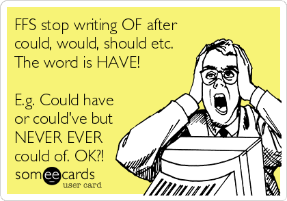 FFS stop writing OF after could, would, should etc. The word is HAVE!  E.g. Could have or could've but NEVER EVER could of. OK?!