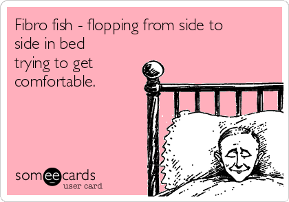 Fibro fish - flopping from side to side in bed trying to get comfortable.