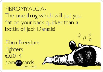 FIBROMYALGIA- The one thing which will put you flat on your back quicker than a bottle of Jack Daniels!  Fibro Freedom Fighters ©2014