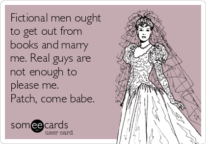 Fictional men ought to get out from books and marry me. Real guys are not enough to please me. Patch, come babe.