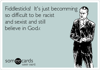 Fiddlesticks!  It's just becomming so difficult to be racist and sexist and still believe in God.‹
