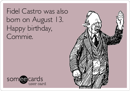 Fidel Castro was also born on August 13. Happy birthday, Commie.