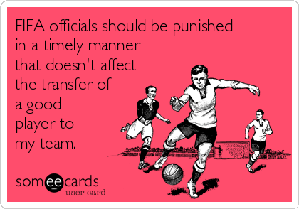 FIFA officials should be punished in a timely manner that doesn't affect the transfer of a good player to my team.
