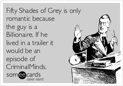 Fifty Shades of Grey is only romantic because the guy is a Billionaire. If he lived in a trailer it would be an episode of CriminalMinds.