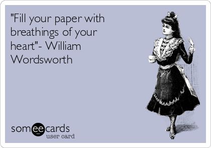 """""""Fill your paper with breathings of your heart""""- William Wordsworth"""